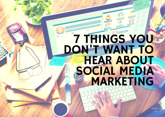 7 Things You Don't Want to Hear About Social Marketing